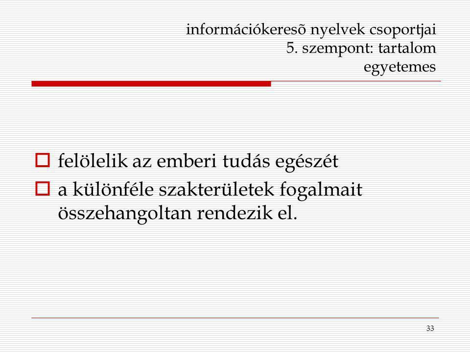 33 információkeresõ nyelvek csoportjai 5. szempont: tartalom egyetemes  felölelik az emberi tudás egészét  a különféle szakterületek fogalmait össze
