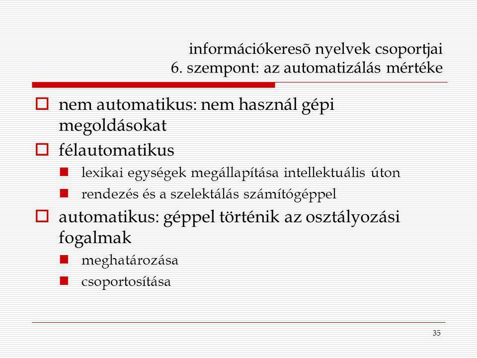 35 információkeresõ nyelvek csoportjai 6. szempont: az automatizálás mértéke  nem automatikus: nem használ gépi megoldásokat  félautomatikus lexikai