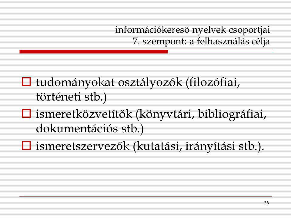 36 információkeresõ nyelvek csoportjai 7. szempont: a felhasználás célja  tudományokat osztályozók (filozófiai, történeti stb.)  ismeretközvetítők (
