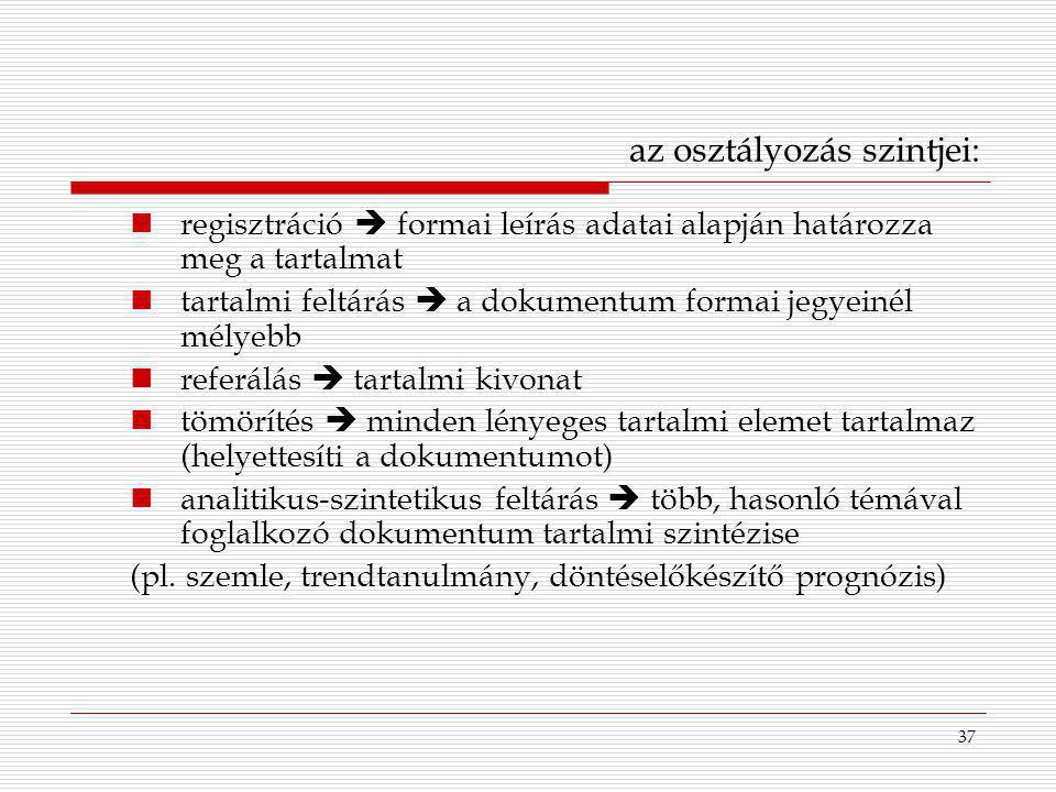 37 az osztályozás szintjei: regisztráció  formai leírás adatai alapján határozza meg a tartalmat tartalmi feltárás  a dokumentum formai jegyeinél mé