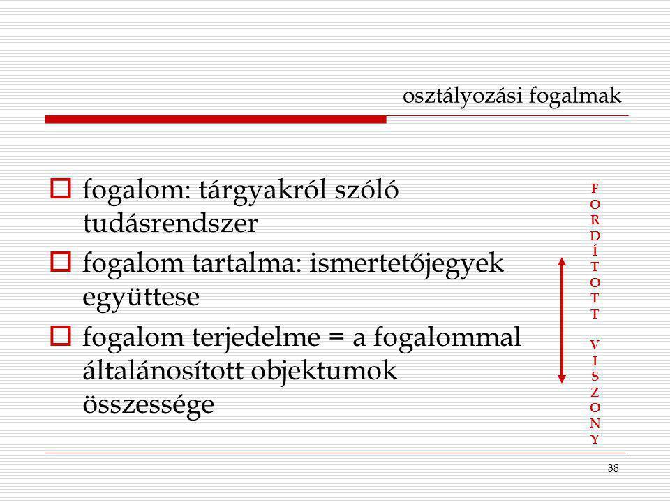 38 osztályozási fogalmak  fogalom: tárgyakról szóló tudásrendszer  fogalom tartalma: ismertetőjegyek együttese  fogalom terjedelme = a fogalommal á