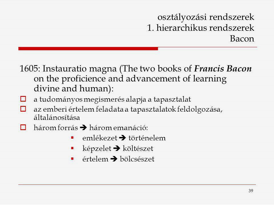 39 osztályozási rendszerek 1. hierarchikus rendszerek Bacon 1605: Instauratio magna (The two books of Francis Bacon on the proficience and advancement