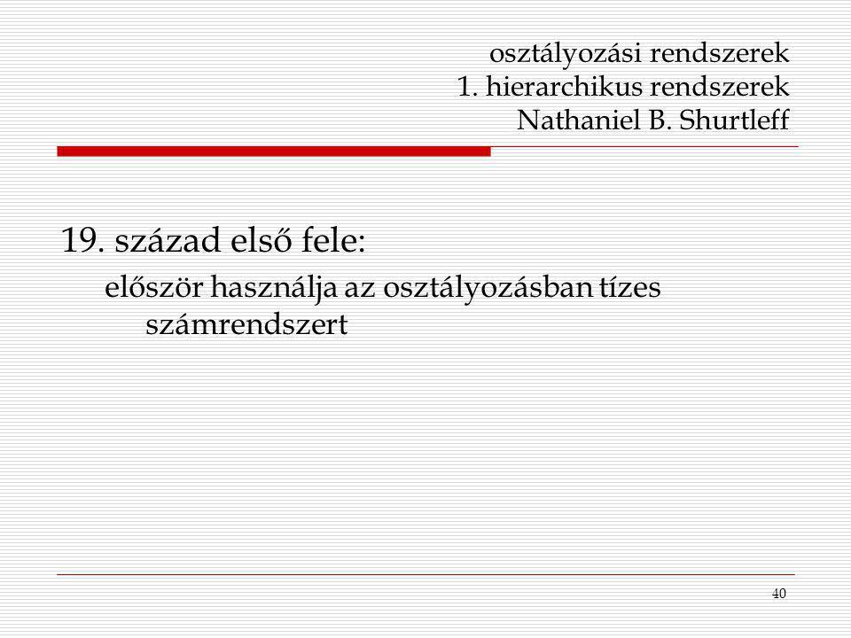 40 osztályozási rendszerek 1. hierarchikus rendszerek Nathaniel B. Shurtleff 19. század első fele: először használja az osztályozásban tízes számrends
