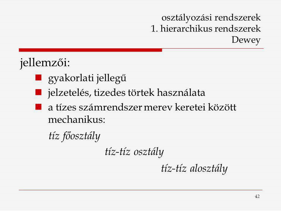 42 osztályozási rendszerek 1. hierarchikus rendszerek Dewey jellemzői: gyakorlati jellegű jelzetelés, tizedes törtek használata a tízes számrendszer m