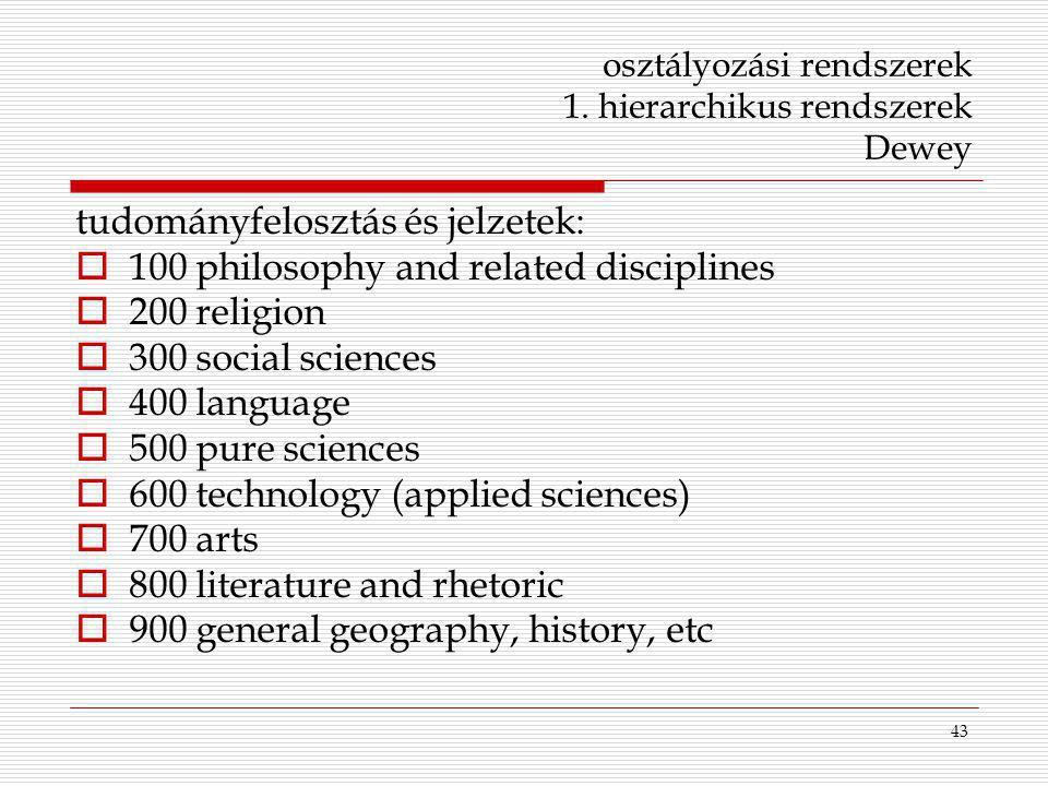 43 osztályozási rendszerek 1. hierarchikus rendszerek Dewey tudományfelosztás és jelzetek:  100 philosophy and related disciplines  200 religion  3