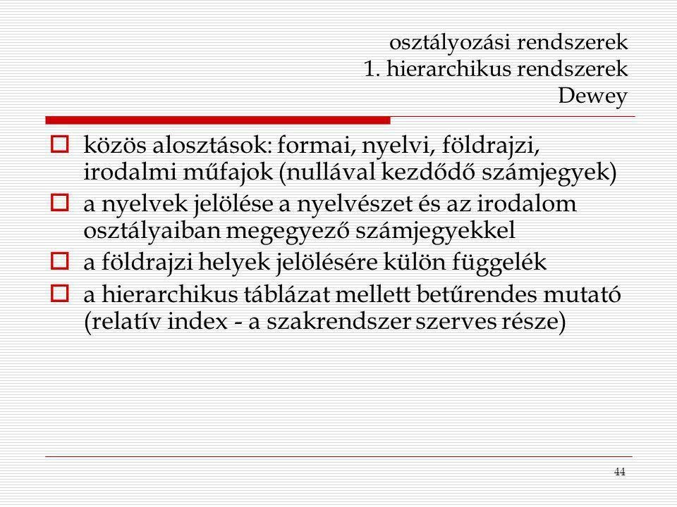 44 osztályozási rendszerek 1. hierarchikus rendszerek Dewey  közös alosztások: formai, nyelvi, földrajzi, irodalmi műfajok (nullával kezdődő számjegy