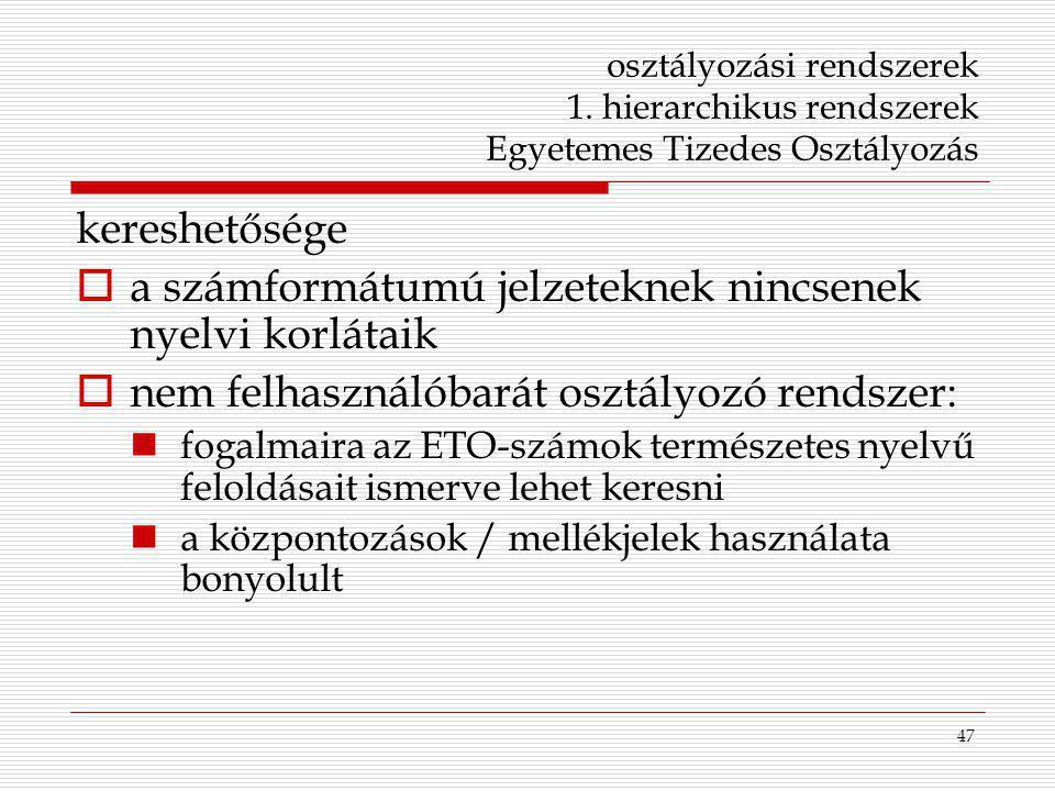 47 osztályozási rendszerek 1. hierarchikus rendszerek Egyetemes Tizedes Osztályozás kereshetősége  a számformátumú jelzeteknek nincsenek nyelvi korlá