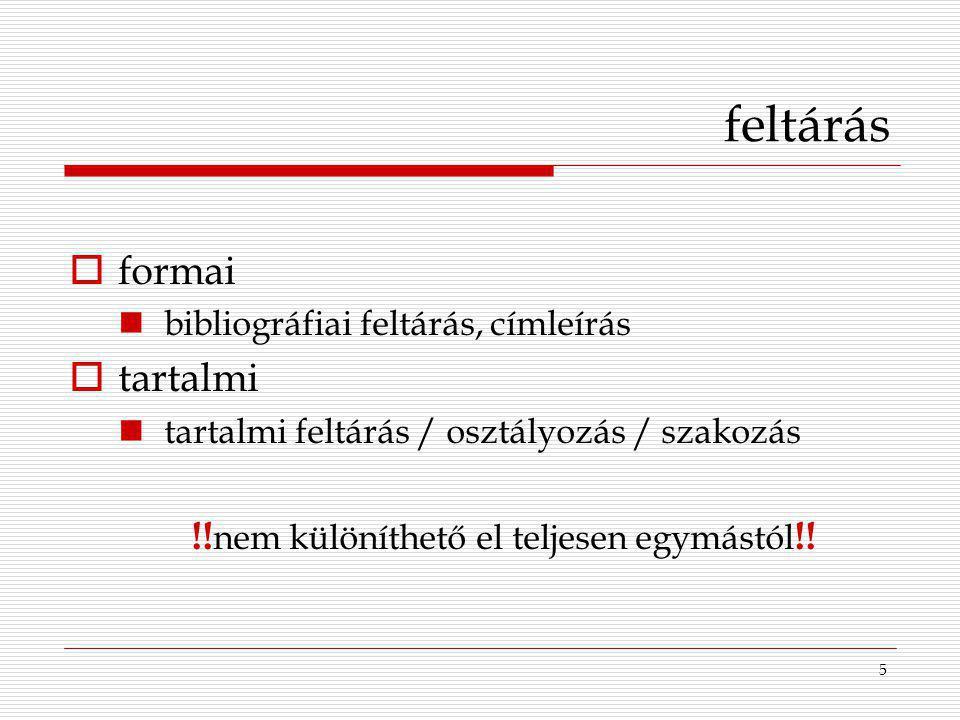 5 feltárás  formai bibliográfiai feltárás, címleírás  tartalmi tartalmi feltárás / osztályozás / szakozás !! nem különíthető el teljesen egymástól !