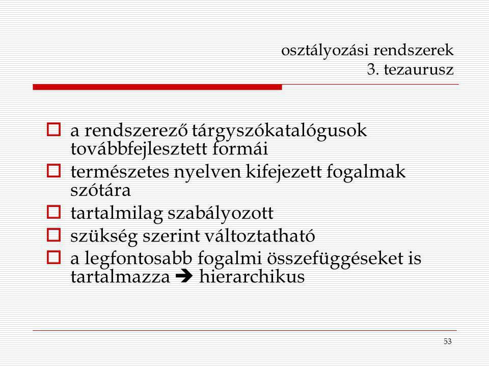 53 osztályozási rendszerek 3. tezaurusz  a rendszerező tárgyszókatalógusok továbbfejlesztett formái  természetes nyelven kifejezett fogalmak szótára