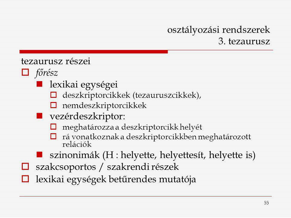 55 osztályozási rendszerek 3. tezaurusz tezaurusz részei  főrész lexikai egységei  deszkriptorcikkek (tezauruszcikkek),  nemdeszkriptorcikkek vezér