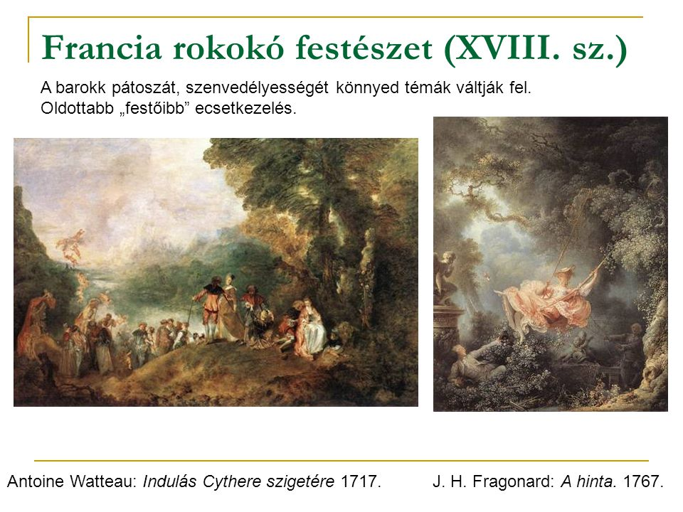 Francia rokokó festészet (XVIII. sz.) Antoine Watteau: Indulás Cythere szigetére 1717.J. H. Fragonard: A hinta. 1767. A barokk pátoszát, szenvedélyess