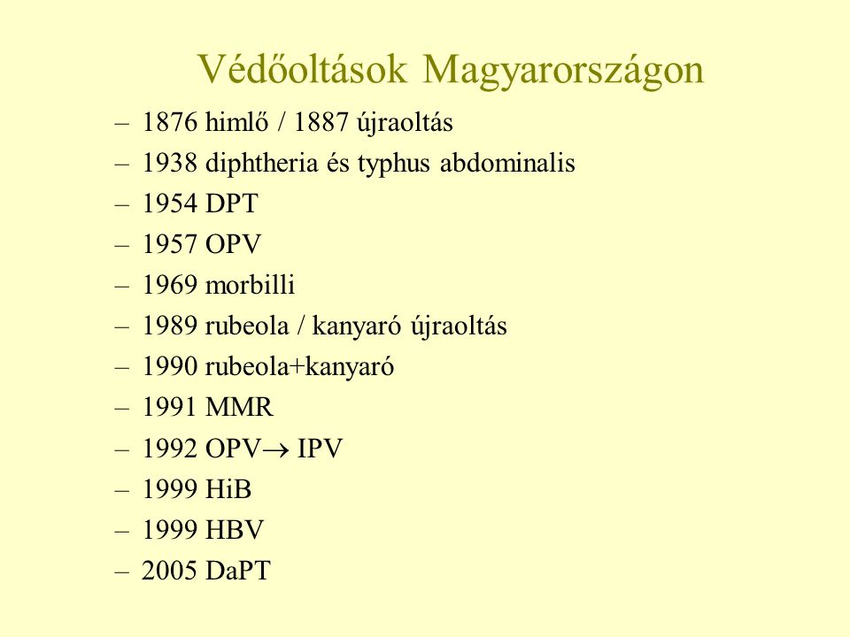 Védőoltások Magyarországon –1876 himlő / 1887 újraoltás –1938 diphtheria és typhus abdominalis –1954 DPT –1957 OPV –1969 morbilli –1989 rubeola / kany