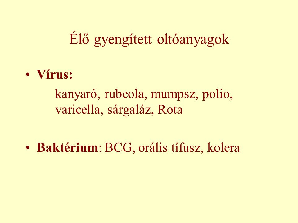 Élő gyengített oltóanyagok Vírus: kanyaró, rubeola, mumpsz, polio, varicella, sárgaláz, Rota Baktérium: BCG, orális tífusz, kolera