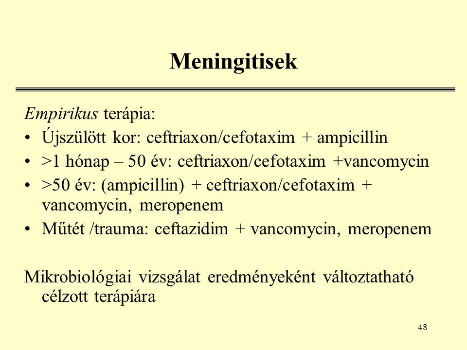 48 Meningitisek Empirikus terápia: Újszülött kor: ceftriaxon/cefotaxim + ampicillin >1 hónap – 50 év: ceftriaxon/cefotaxim +vancomycin >50 év: (ampicillin) + ceftriaxon/cefotaxim + vancomycin, meropenem Műtét /trauma: ceftazidim + vancomycin, meropenem Mikrobiológiai vizsgálat eredményeként változtatható célzott terápiára