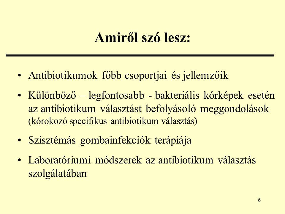 6 Amiről szó lesz: Antibiotikumok főbb csoportjai és jellemzőik Különböző – legfontosabb - bakteriális kórképek esetén az antibiotikum választást befolyásoló meggondolások (kórokozó specifikus antibiotikum választás) Szisztémás gombainfekciók terápiája Laboratóriumi módszerek az antibiotikum választás szolgálatában