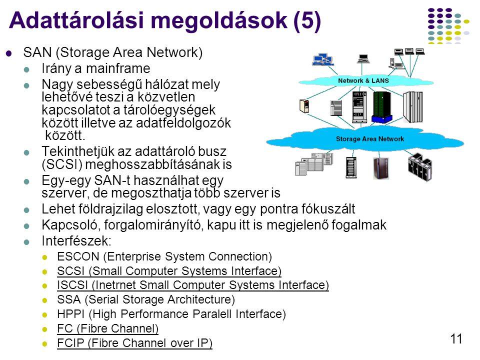 11 Adattárolási megoldások (5) SAN (Storage Area Network) Irány a mainframe Nagy sebességű hálózat mely lehetővé teszi a közvetlen kapcsolatot a tárol