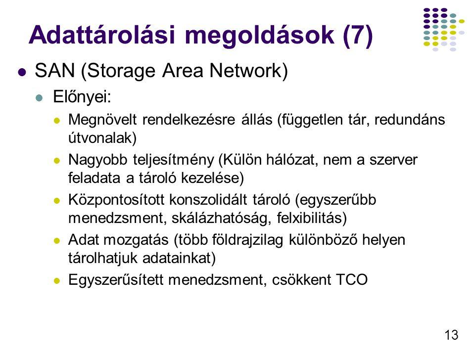 13 Adattárolási megoldások (7) SAN (Storage Area Network) Előnyei: Megnövelt rendelkezésre állás (független tár, redundáns útvonalak) Nagyobb teljesít