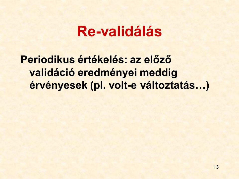 13 Re-validálás Periodikus értékelés: az előző validáció eredményei meddig érvényesek (pl. volt-e változtatás…)