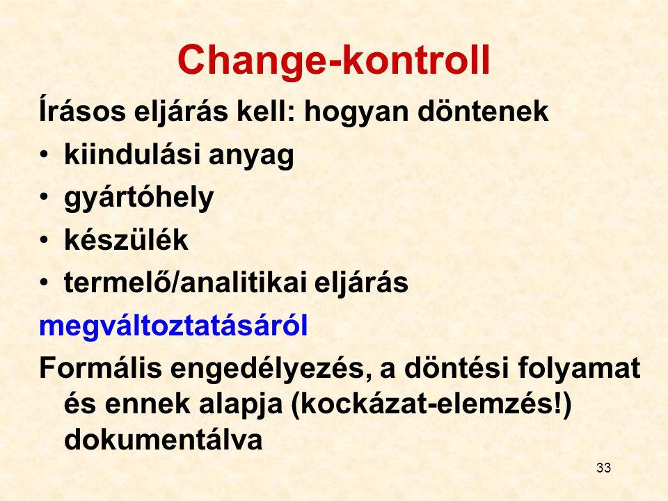 33 Change-kontroll Írásos eljárás kell: hogyan döntenek kiindulási anyag gyártóhely készülék termelő/analitikai eljárás megváltoztatásáról Formális en