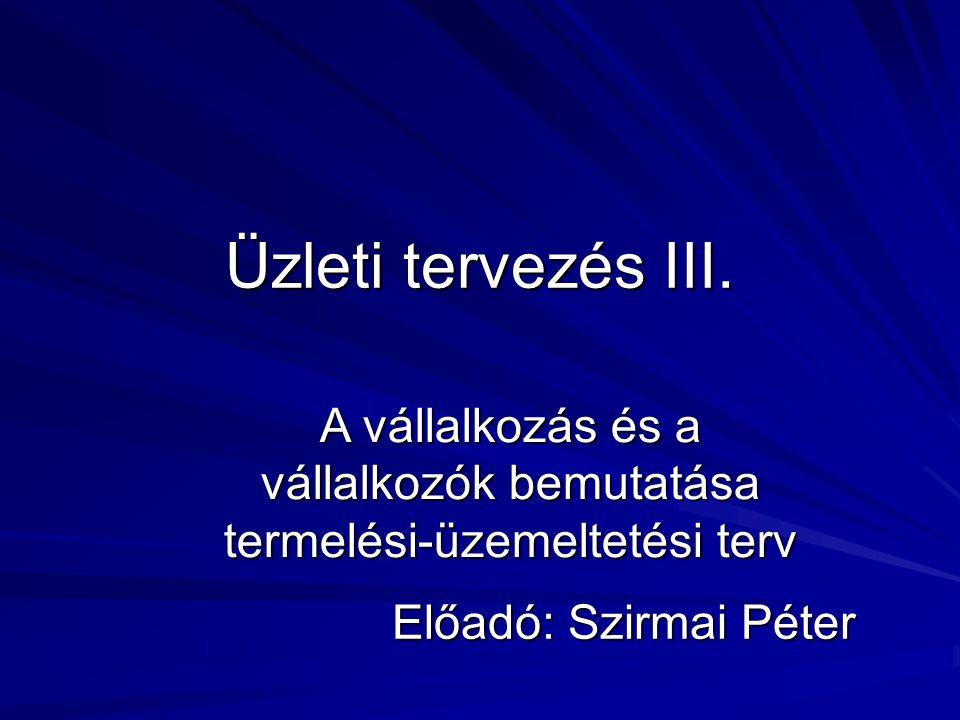 Üzleti tervezés III. Előadó: Szirmai Péter A vállalkozás és a vállalkozók bemutatása termelési-üzemeltetési terv