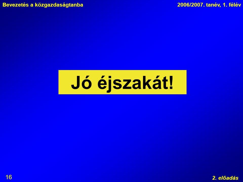 Bevezetés a közgazdaságtanba2006/2007. tanév, 1. félév 2. előadás 16 Jó éjszakát!