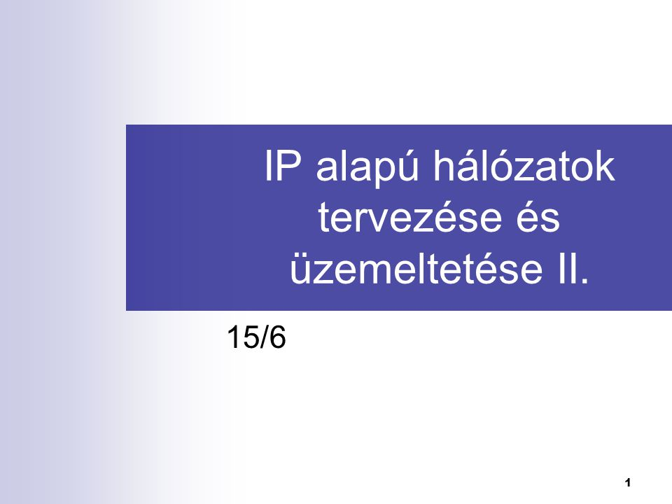 1 IP alapú hálózatok tervezése és üzemeltetése II. 15/6