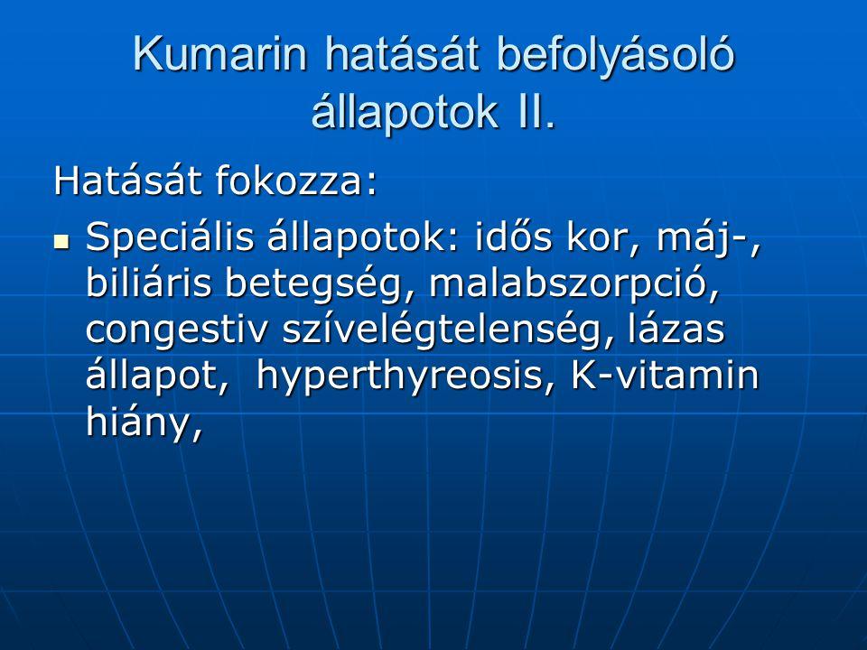Kumarin hatását befolyásoló állapotok II. Hatását fokozza: Speciális állapotok: idős kor, máj-, biliáris betegség, malabszorpció, congestiv szívelégte