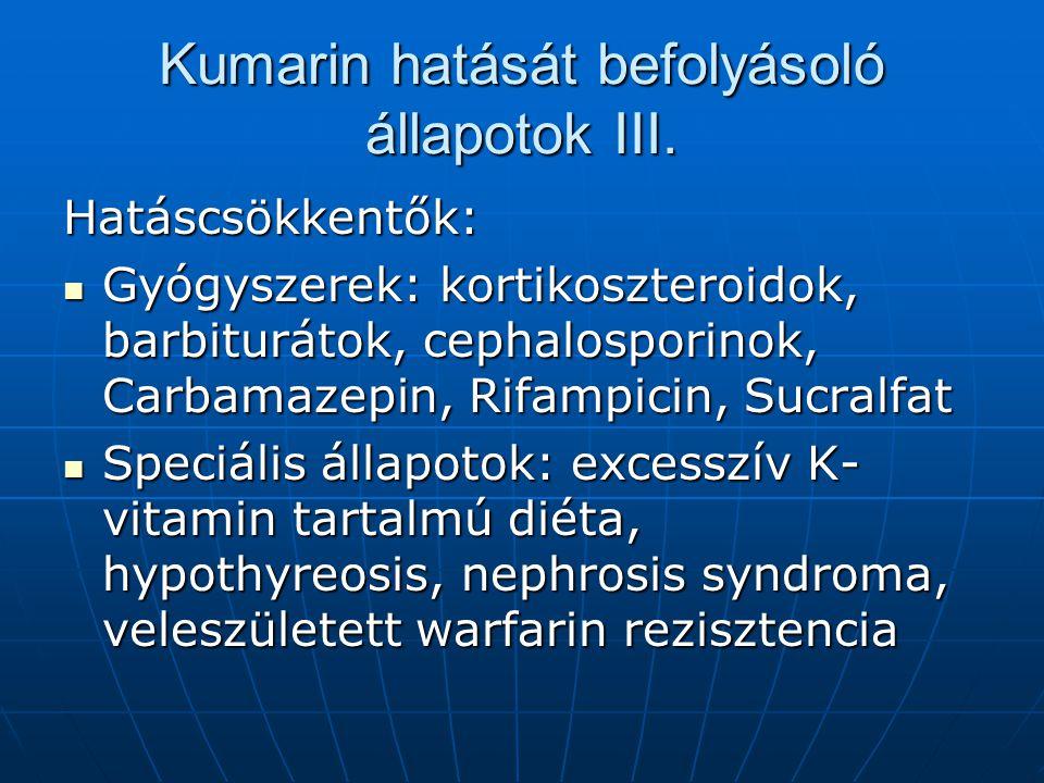 Kumarin hatását befolyásoló állapotok III. Hatáscsökkentők: Gyógyszerek: kortikoszteroidok, barbiturátok, cephalosporinok, Carbamazepin, Rifampicin, S