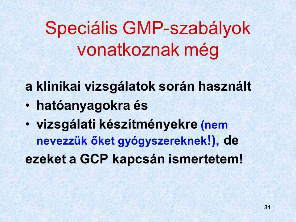 31 Speciális GMP-szabályok vonatkoznak még a klinikai vizsgálatok során használt hatóanyagokra és vizsgálati készítményekre (nem nevezzük őket gyógysz