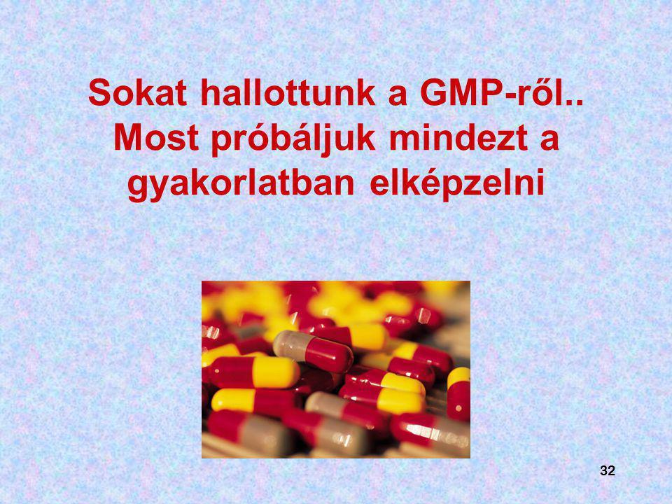 32 Sokat hallottunk a GMP-ről.. Most próbáljuk mindezt a gyakorlatban elképzelni