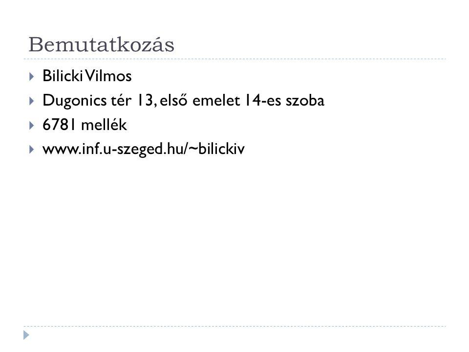 Bemutatkozás  Bilicki Vilmos  Dugonics tér 13, első emelet 14-es szoba  6781 mellék  www.inf.u-szeged.hu/~bilickiv