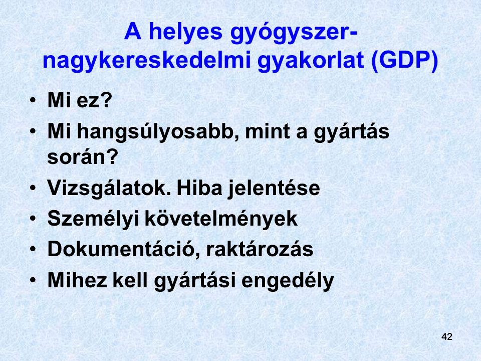42 A helyes gyógyszer- nagykereskedelmi gyakorlat (GDP) Mi ez? Mi hangsúlyosabb, mint a gyártás során? Vizsgálatok. Hiba jelentése Személyi követelmén