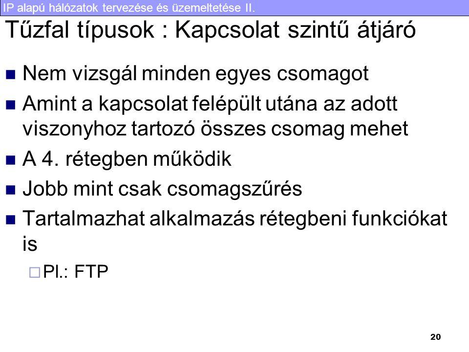IP alapú hálózatok tervezése és üzemeltetése II. 20 Tűzfal típusok : Kapcsolat szintű átjáró Nem vizsgál minden egyes csomagot Amint a kapcsolat felép