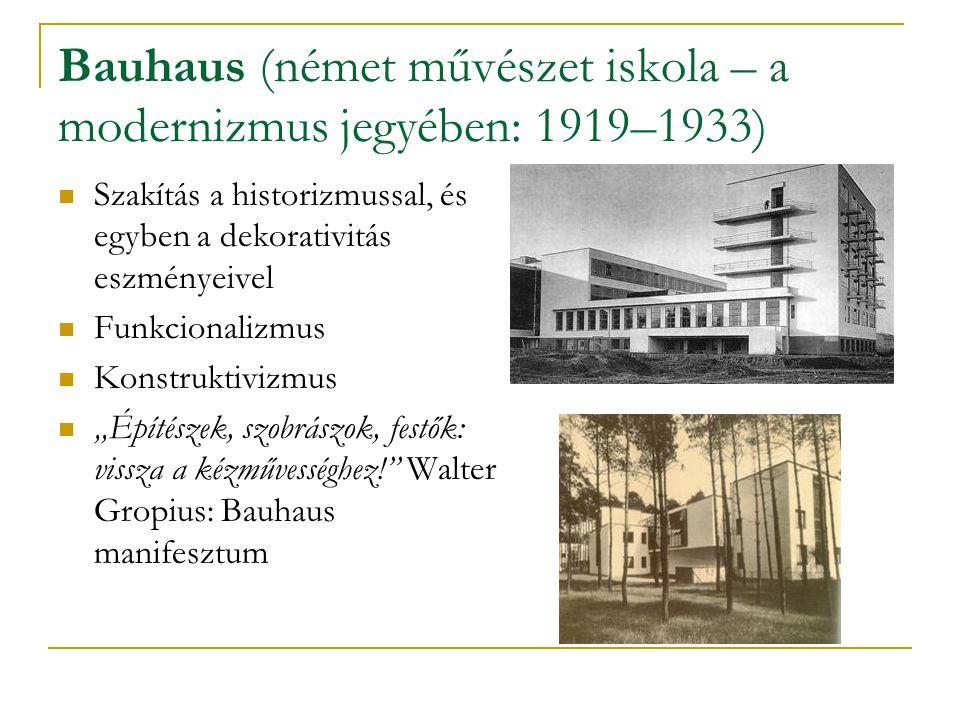 Bauhaus (német művészet iskola – a modernizmus jegyében: 1919–1933) Szakítás a historizmussal, és egyben a dekorativitás eszményeivel Funkcionalizmus