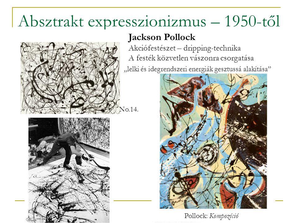 """Absztrakt expresszionizmus – 1950-től Jackson Pollock Akciófestészet – dripping-technika A festék közvetlen vászonra csorgatása """"lelki és idegrendszeri energiák gesztussá alakítása Pollock: Kompozíció No.14."""