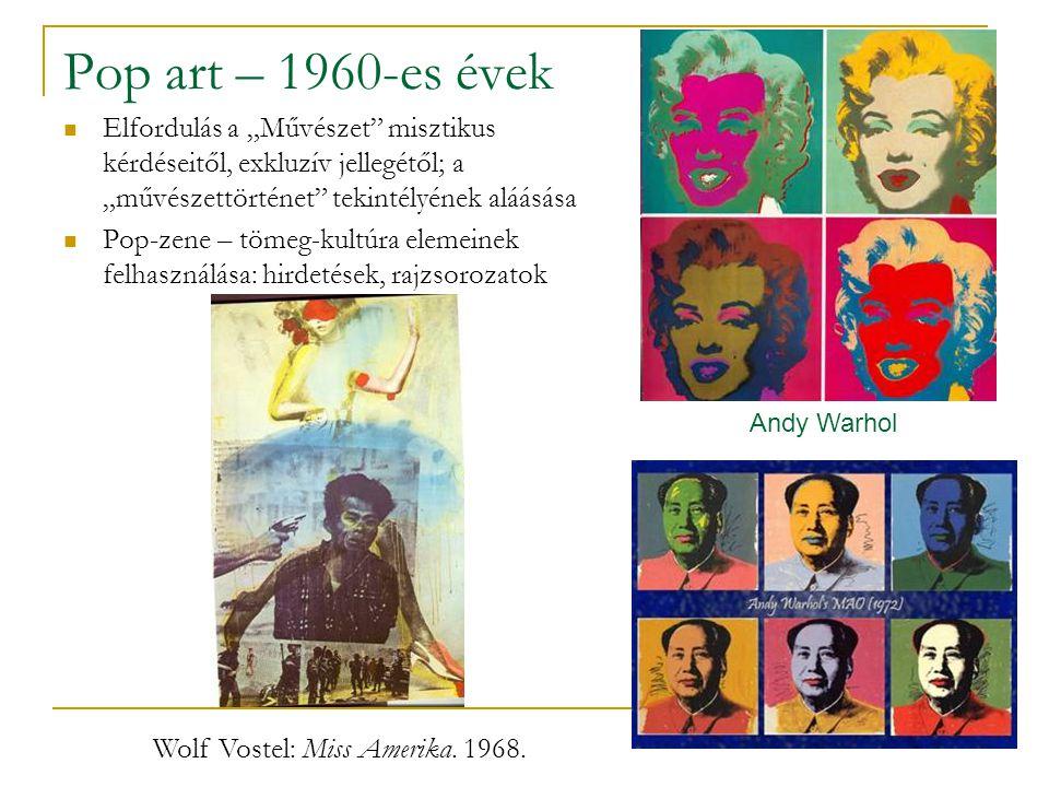 """Pop art – 1960-es évek Elfordulás a """"Művészet misztikus kérdéseitől, exkluzív jellegétől; a """"művészettörténet tekintélyének aláásása Pop-zene – tömeg-kultúra elemeinek felhasználása: hirdetések, rajzsorozatok Andy Warhol Wolf Vostel: Miss Amerika."""