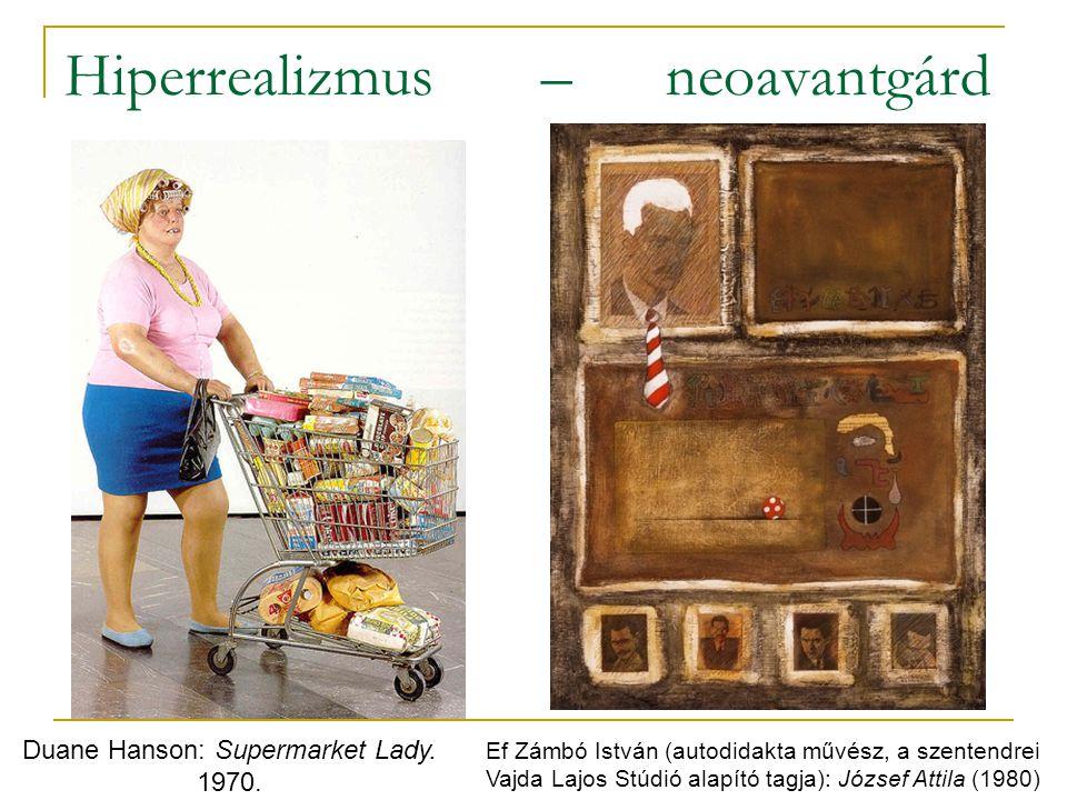 Hiperrealizmus – neoavantgárd Duane Hanson: Supermarket Lady. 1970. Ef Zámbó István (autodidakta művész, a szentendrei Vajda Lajos Stúdió alapító tagj
