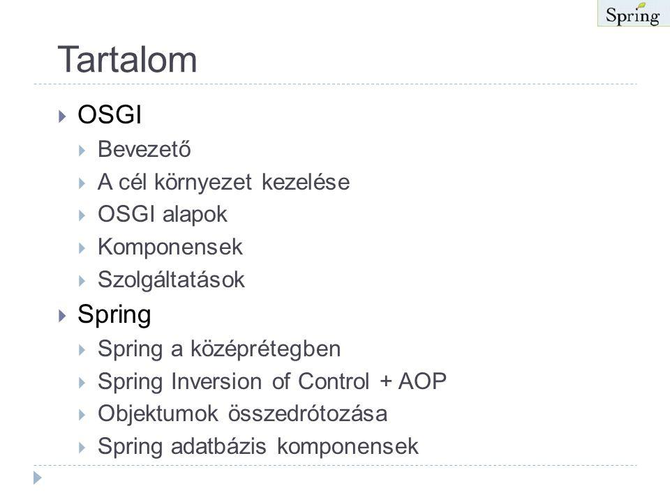Tartalom  OSGI  Bevezető  A cél környezet kezelése  OSGI alapok  Komponensek  Szolgáltatások  Spring  Spring a középrétegben  Spring Inversion of Control + AOP  Objektumok összedrótozása  Spring adatbázis komponensek