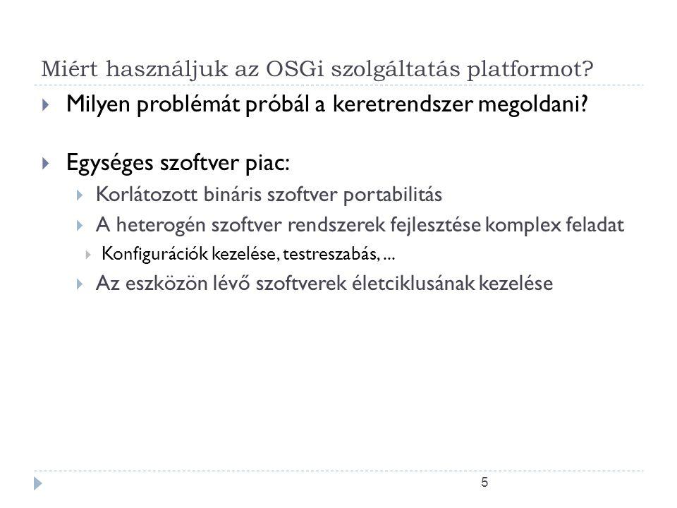 25 Együttműködési modell  Az OSGi több mint Applet, MIDlet, Xlet futtaó környezet  A Batyuk együttműködési lehetőségei:  Szolgáltatás objektumok  Csomag megosztás  A dinamikus szolgáltatás tár segítségével a batyu meg tudja keresni és nyomon tudja követni a számára szükséges szolgáltatásokat  A keretrendszer kezeli ezt az együttműködést  Függőségek, biztonság
