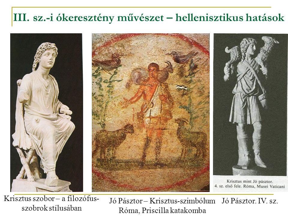III. sz.-i ókeresztény művészet – hellenisztikus hatások Krisztus szobor – a filozófus- szobrok stílusában Jó Pásztor – Krisztus-szimbólum Róma, Prisc