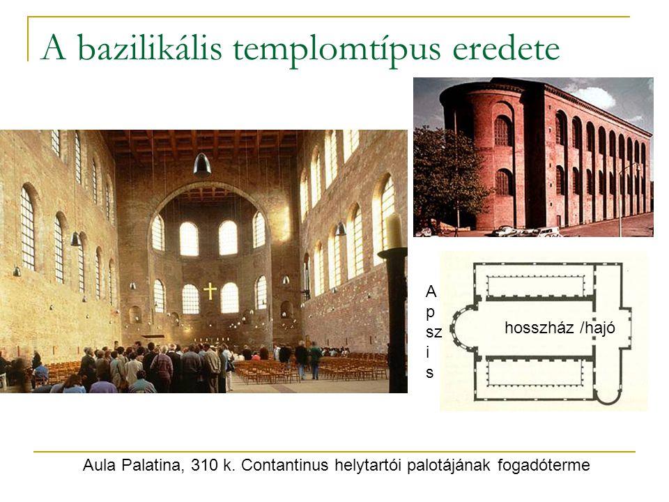 A bazilikális templomtípus eredete Aula Palatina, 310 k. Contantinus helytartói palotájának fogadóterme hosszház /hajó A p sz i s