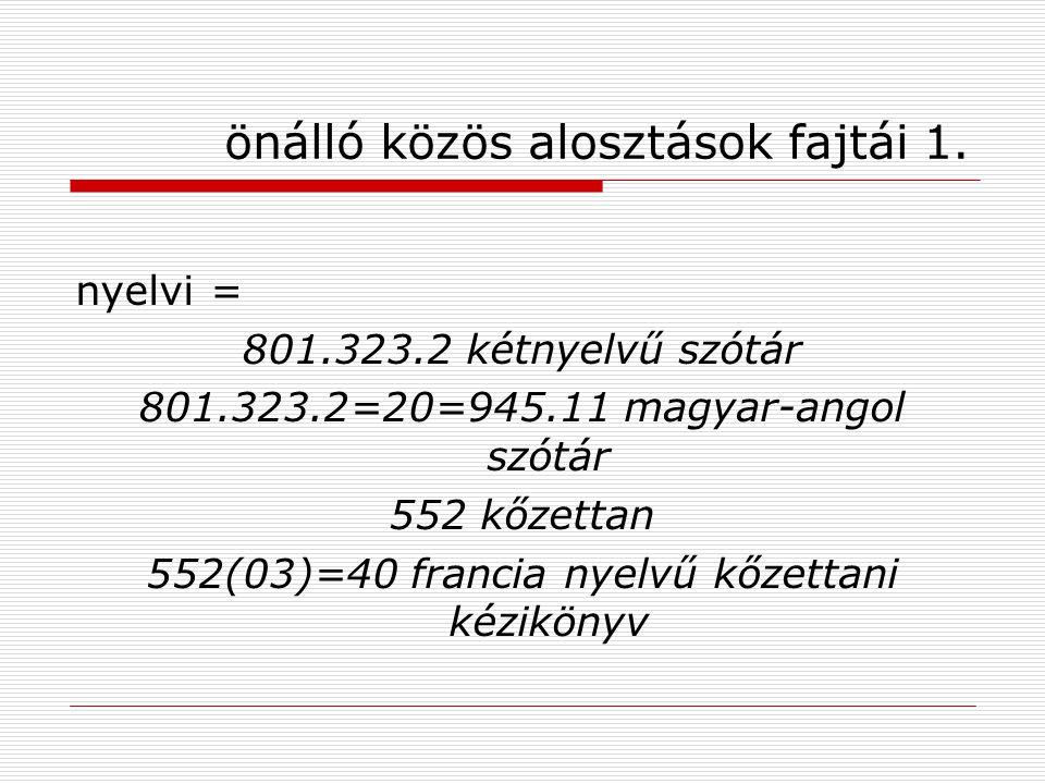önálló közös alosztások fajtái 1. nyelvi = 801.323.2 kétnyelvű szótár 801.323.2=20=945.11 magyar-angol szótár 552 kőzettan 552(03)=40 francia nyelvű k