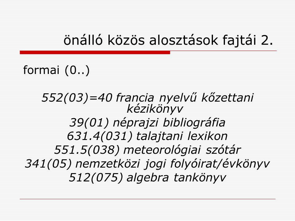 önálló közös alosztások fajtái 2. formai (0..) 552(03)=40 francia nyelvű kőzettani kézikönyv 39(01) néprajzi bibliográfia 631.4(031) talajtani lexikon
