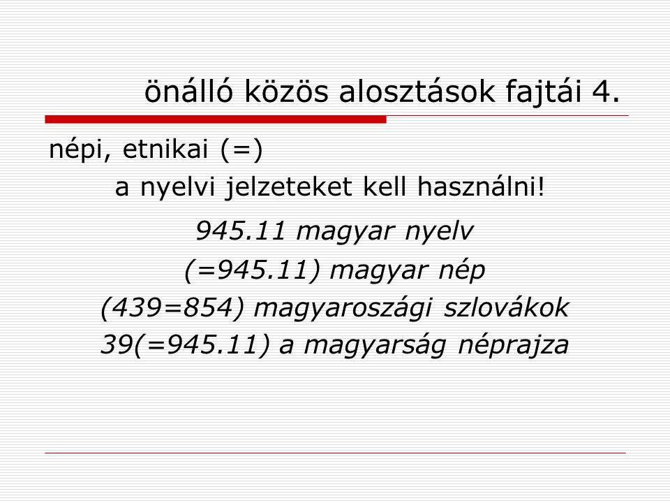 önálló közös alosztások fajtái 4. népi, etnikai (=) a nyelvi jelzeteket kell használni! 945.11 magyar nyelv (=945.11) magyar nép (439=854) magyaroszág