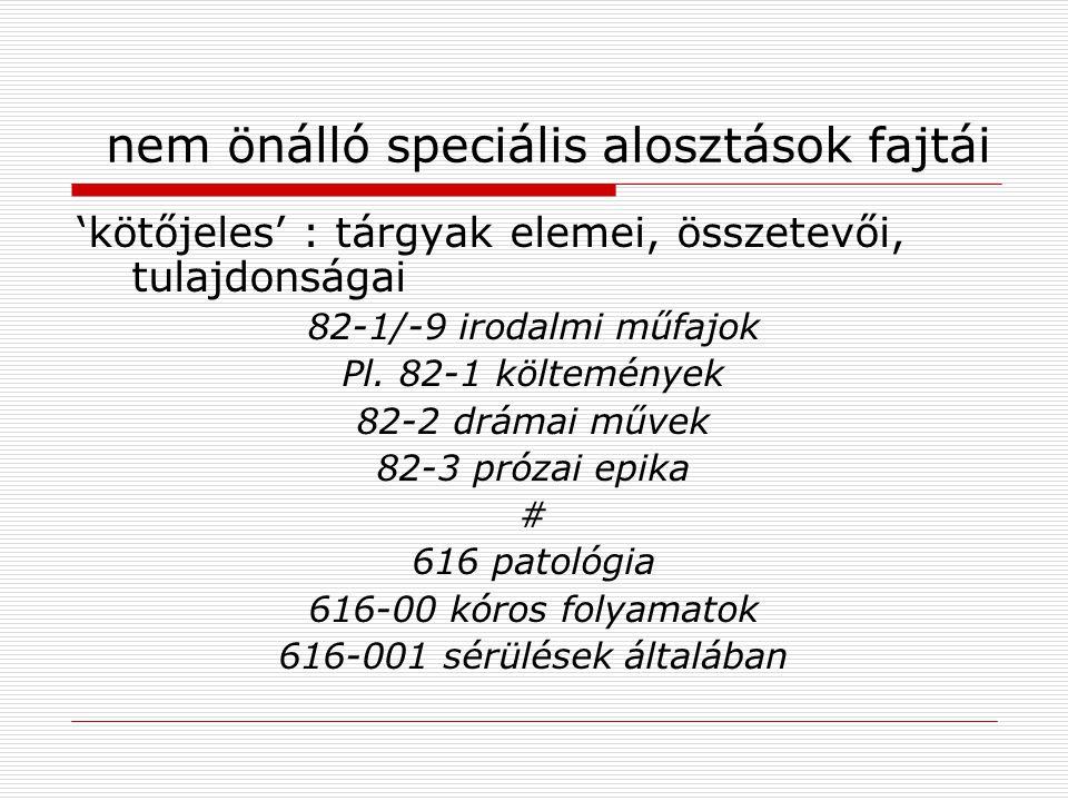 nem önálló speciális alosztások fajtái 'kötőjeles' : tárgyak elemei, összetevői, tulajdonságai 82-1/-9 irodalmi műfajok Pl. 82-1 költemények 82-2 drám