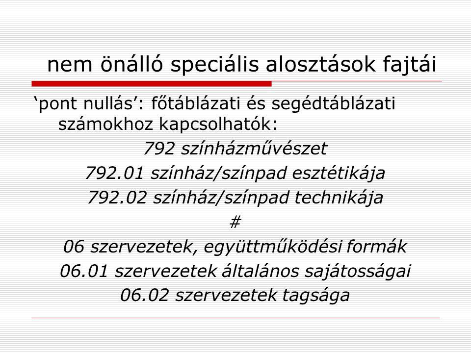 nem önálló speciális alosztások fajtái 'pont nullás': főtáblázati és segédtáblázati számokhoz kapcsolhatók: 792 színházművészet 792.01 színház/színpad