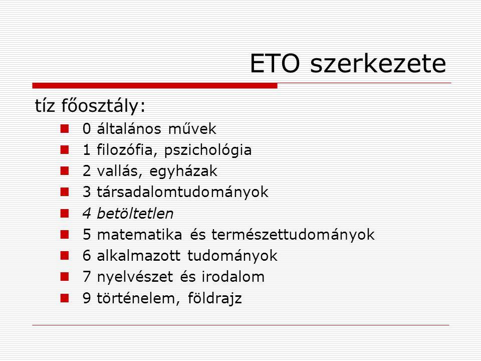 ETO szerkezete tíz főosztály: 0 általános művek 1 filozófia, pszichológia 2 vallás, egyházak 3 társadalomtudományok 4 betöltetlen 5 matematika és term