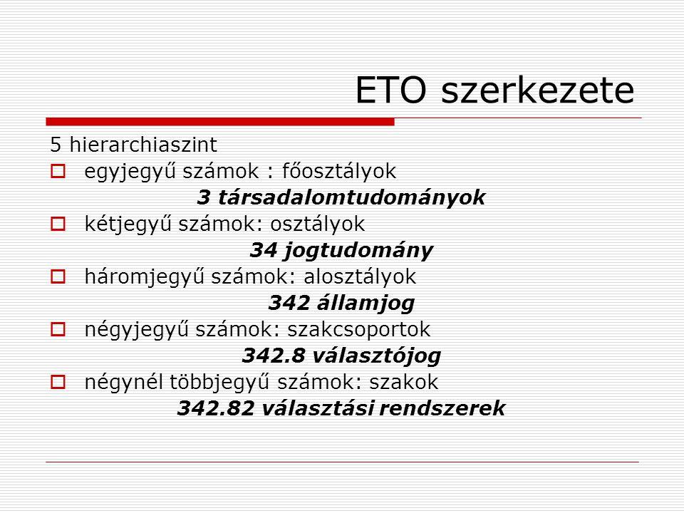 ETO szerkezete 5 hierarchiaszint  egyjegyű számok : főosztályok 3 társadalomtudományok  kétjegyű számok: osztályok 34 jogtudomány  háromjegyű számo