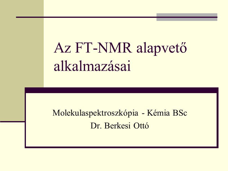 Az FT-NMR alapvető alkalmazásai Molekulaspektroszkópia - Kémia BSc Dr. Berkesi Ottó
