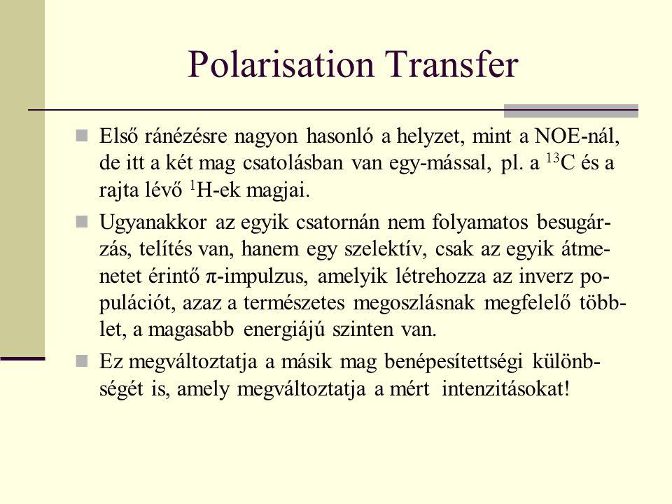 Polarisation Transfer Első ránézésre nagyon hasonló a helyzet, mint a NOE-nál, de itt a két mag csatolásban van egy-mással, pl. a 13 C és a rajta lévő